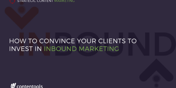 How to Convince Your Clients to Invest in Inbound Marketing